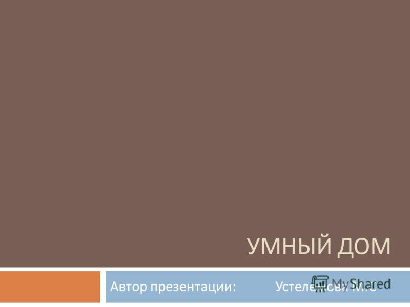 УМНЫЙ ДОМ Автор презентации : Устелемова М. С