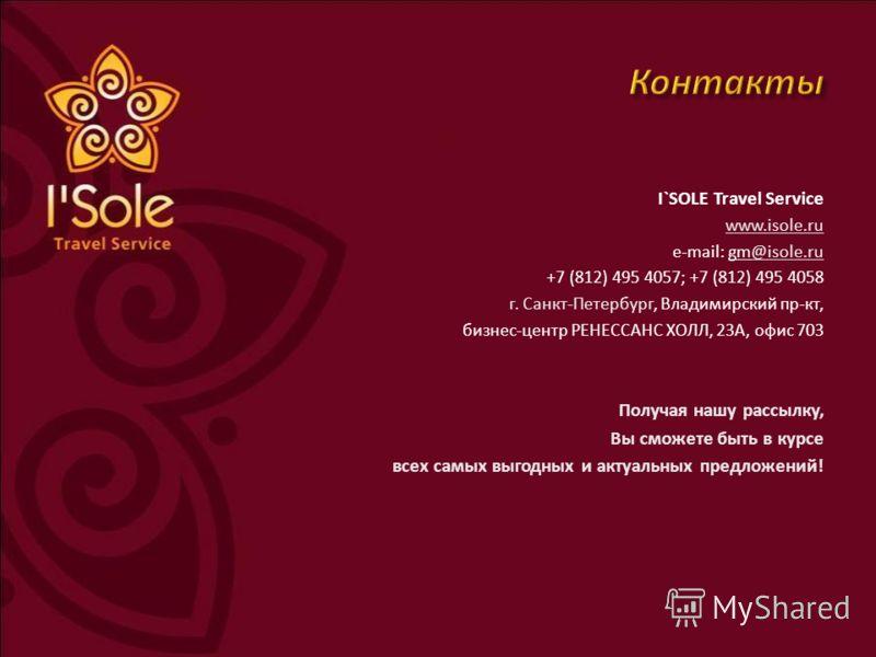 I`SOLE Travel Service www.isole.ru e-mail: gm@isole.ru@isole.ru +7 (812) 495 4057; +7 (812) 495 4058 г. Санкт-Петербург, Владимирский пр-кт, бизнес-центр РЕНЕССАНС ХОЛЛ, 23А, офис 703 Получая нашу рассылку, Вы сможете быть в курсе всех самых выгодных