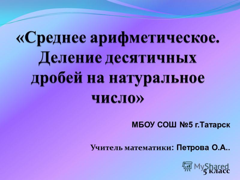 МБОУ СОШ 5 г.Татарск Учитель математики : Петрова О.А.. 5 класс