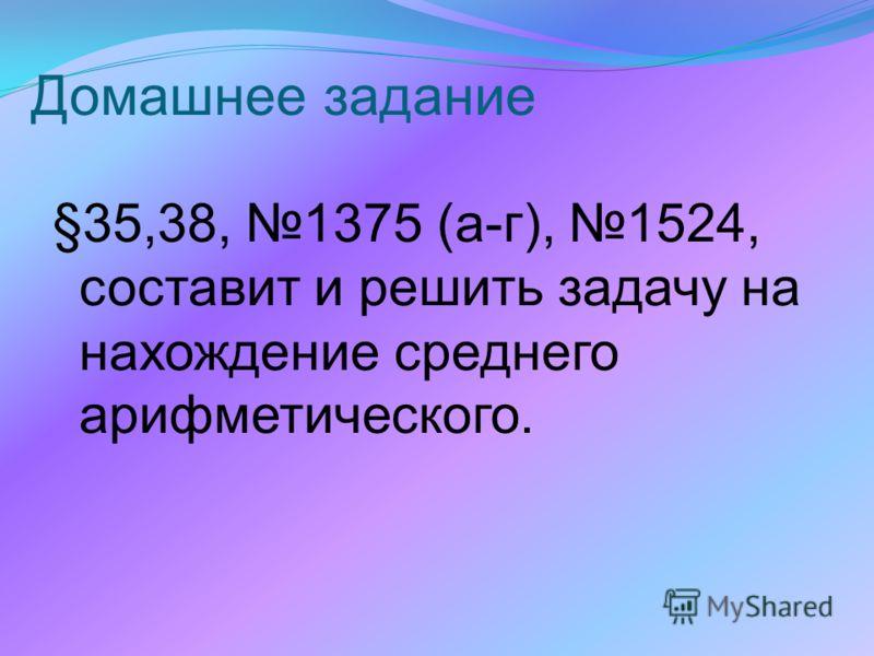 Домашнее задание §35,38, 1375 (а-г), 1524, составит и решить задачу на нахождение среднего арифметического.