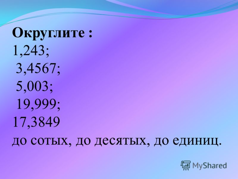 Округлите : 1,243; 3,4567; 5,003; 19,999; 17,3849 до сотых, до десятых, до единиц.