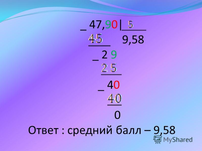 _ 47,90| 9,58 _ 2 9 _ 40 0 Ответ : средний балл – 9,58