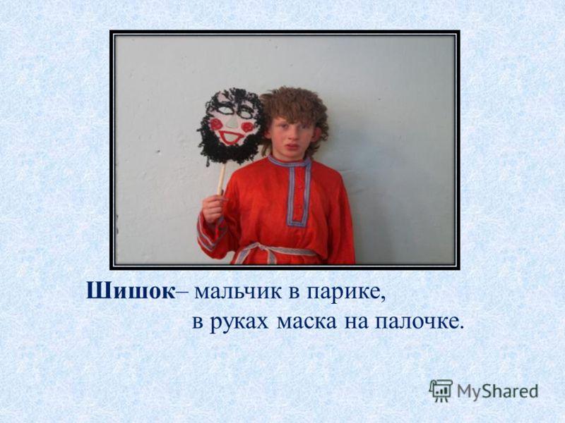 Шишок– мальчик в парике, в руках маска на палочке.