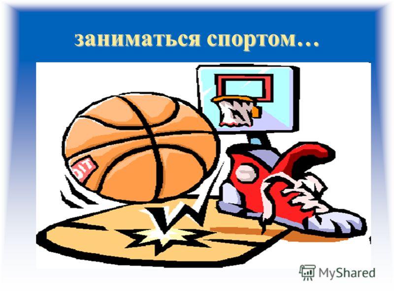 заниматься спортом…