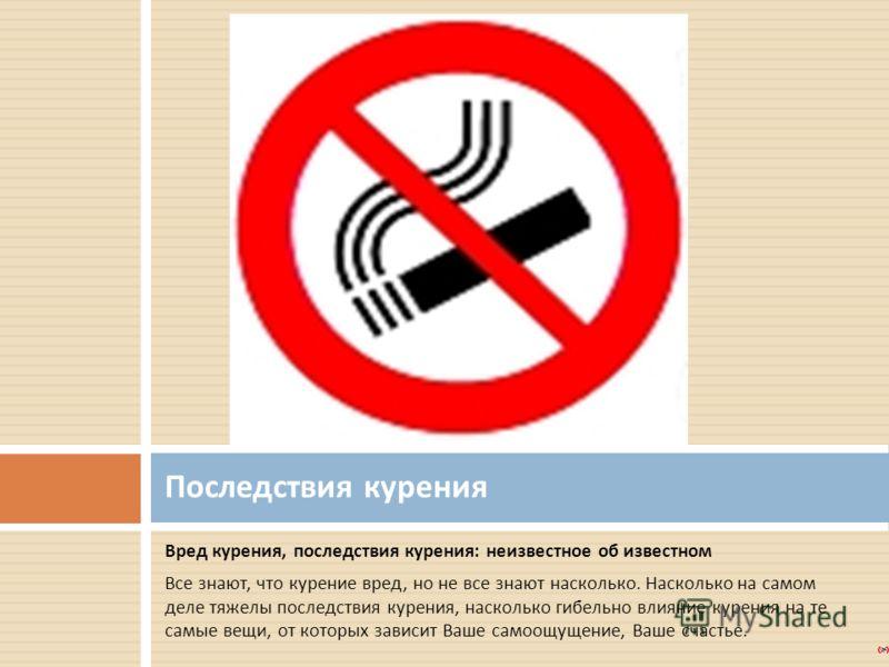 Вред курения, последствия курения : неизвестное об известном Все знают, что курение вред, но не все знают насколько. Насколько на самом деле тяжелы последствия курения, насколько гибельно влияние курения на те самые вещи, от которых зависит Ваше само