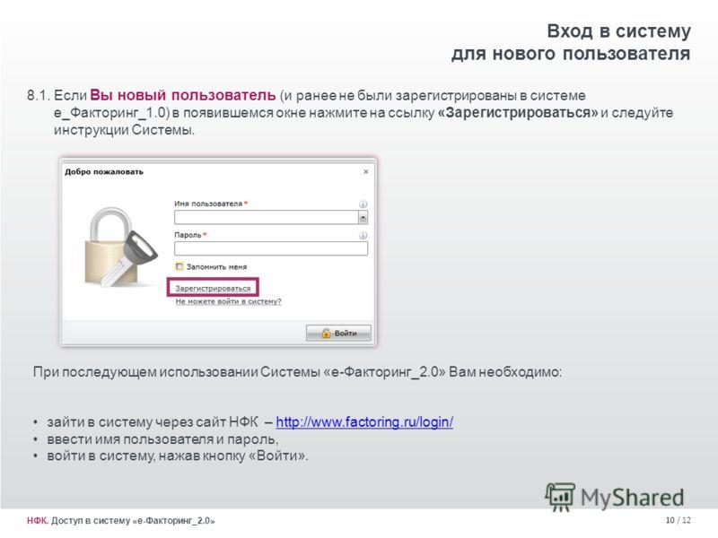 10 / 12 8.1. Если Вы новый пользователь (и ранее не были зарегистрированы в системе е_Факторинг_1.0) в появившемся окне нажмите на ссылку «Зарегистрироваться» и следуйте инструкции Системы. Вход в систему для нового пользователя НФК. Доступ в систему