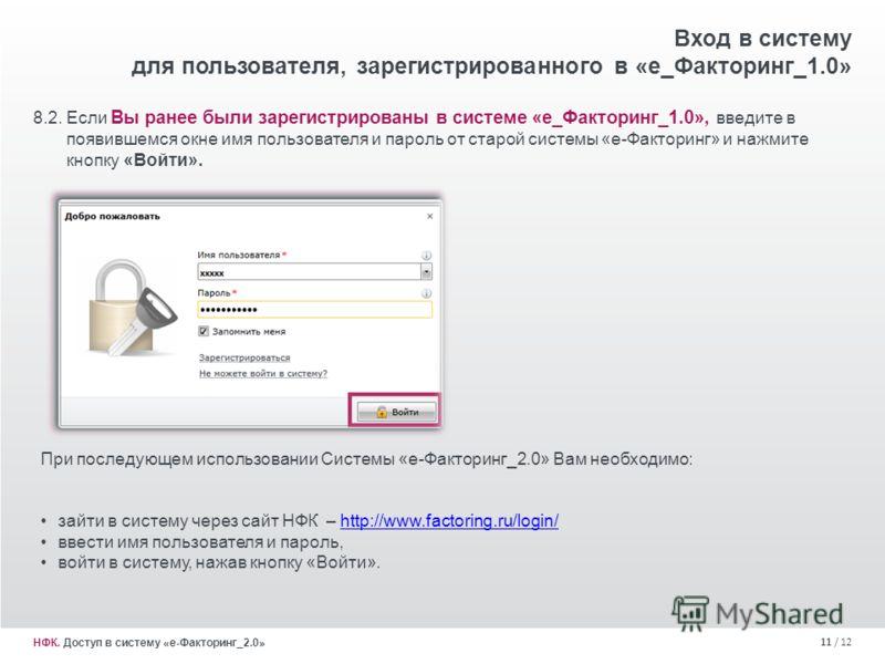 11 / 12 8.2. Если Вы ранее были зарегистрированы в системе «е_Факторинг_1.0», введите в появившемся окне имя пользователя и пароль от старой системы «е-Факторинг» и нажмите кнопку «Войти». Вход в систему для пользователя, зарегистрированного в «е_Фак