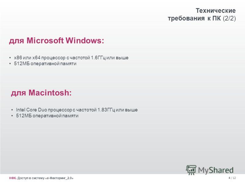 4 / 12 НФК. Доступ в систему «е-Факторинг_2.0» для Microsoft Windows: x86 или x64 процессор с частотой 1.6ГГц или выше 512МБ оперативной памяти Технические требования к ПК (2/2) для Macintosh: Intel Core Duo процессор с частотой 1.83ГГц или выше 512М