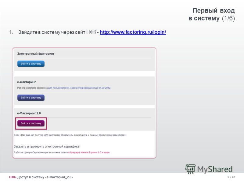 5 / 12 Первый вход в систему (1/6) 1.Зайдите в систему через сайт НФК - http://www.factoring.ru/login/http://www.factoring.ru/login/ НФК. Доступ в систему «е-Факторинг_2.0»