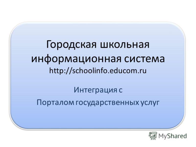 Городская школьная информационная система http://schoolinfo.educom.ru Интеграция с Порталом государственных услуг