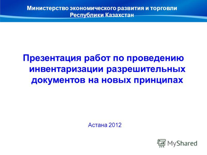 Презентация работ по проведению инвентаризации разрешительных документов на новых принципах Астана 2012 Министерство экономического развития и торговли Республики Казахстан