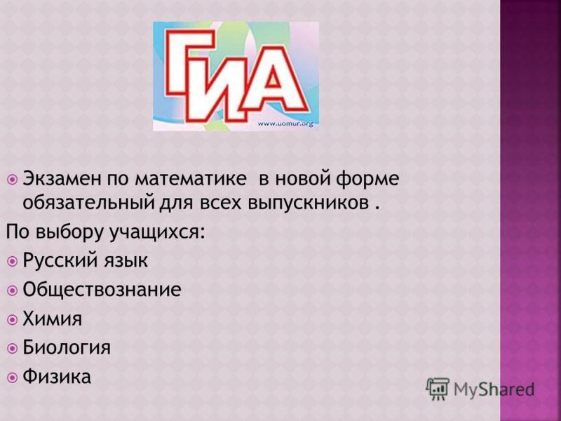 Экзамен по математике в новой форме обязательный для всех выпускников. По выбору учащихся: Русский язык Обществознание Химия Биология Физика