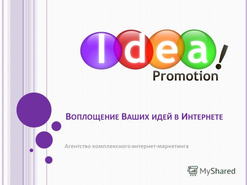 В ОПЛОЩЕНИЕ В АШИХ ИДЕЙ В И НТЕРНЕТЕ Агентство комплексного интернет-маркетинга
