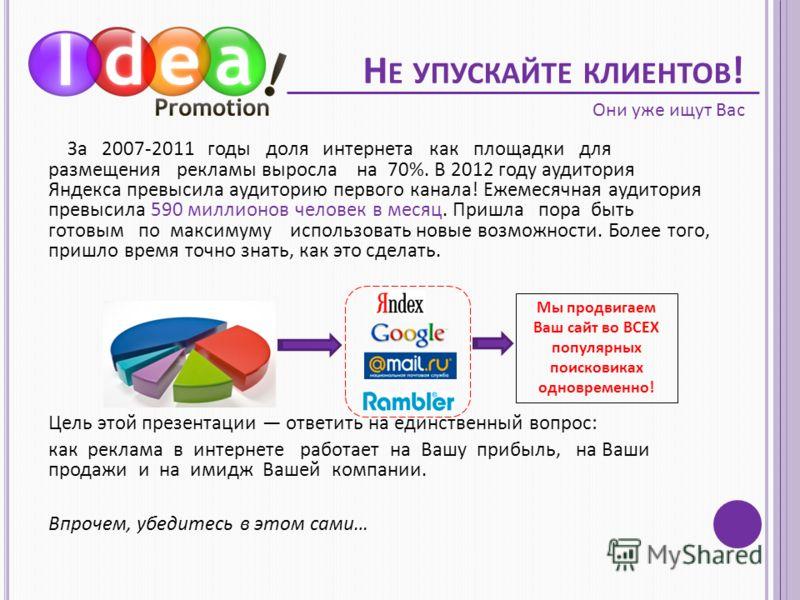 Н Е УПУСКАЙТЕ КЛИЕНТОВ ! За 2007-2011 годы доля интернета как площадки для размещения рекламы выросла на 70%. В 2012 году аудитория Яндекса превысила аудиторию первого канала! Ежемесячная аудитория превысила 590 миллионов человек в месяц. Пришла пора