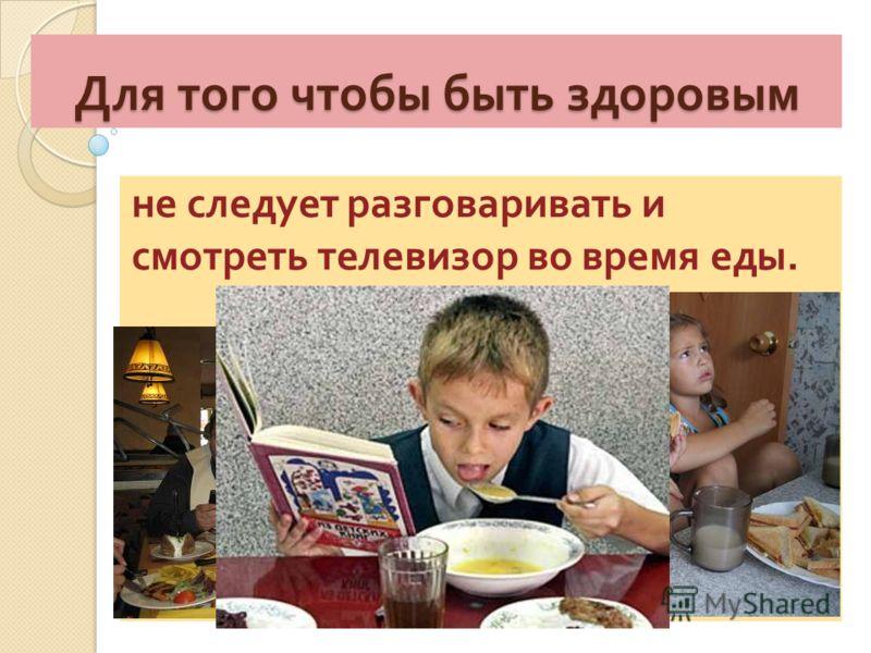 Для того чтобы быть здоровым не следует разговаривать и смотреть телевизор во время еды.
