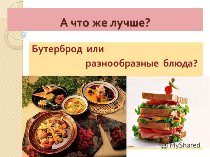 А что же лучше ? Бутерброд или разнообразные блюда ?
