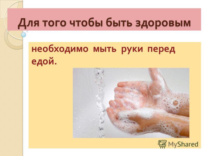 Для того чтобы быть здоровым необходимо мыть руки перед едой.