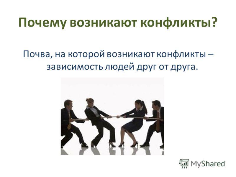 Почему возникают конфликты? Почва, на которой возникают конфликты – зависимость людей друг от друга.