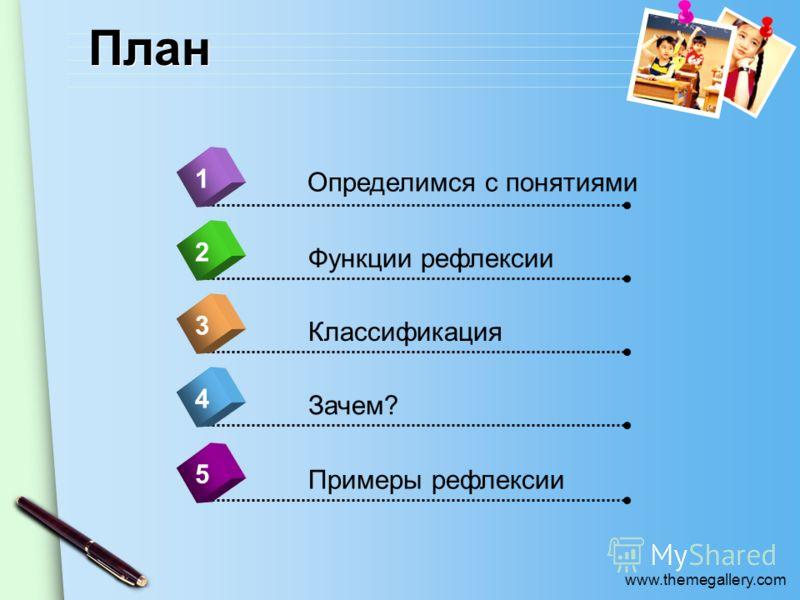 www.themegallery.com План 4 Определимся с понятиями 1 2 3 5 Функции рефлексии Классификация Зачем? Примеры рефлексии