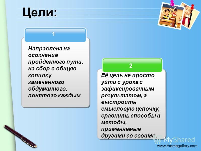 www.themegallery.com Цели: 2 1 Направлена на осознание пройденного пути, на сбор в общую копилку замеченного обдуманного, понятого каждым Её цель не просто уйти с урока с зафиксированным результатом, а выстроить смысловую цепочку, сравнить способы и