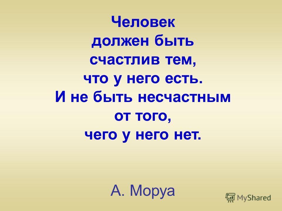 Человек должен быть счастлив тем, что у него есть. И не быть несчастным от того, чего у него нет. А. Моруа