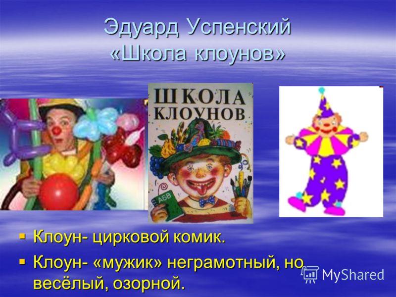 Эдуард Успенский «Школа клоунов» Клоун- цирковой комик. Клоун- «мужик» неграмотный, но весёлый, озорной.