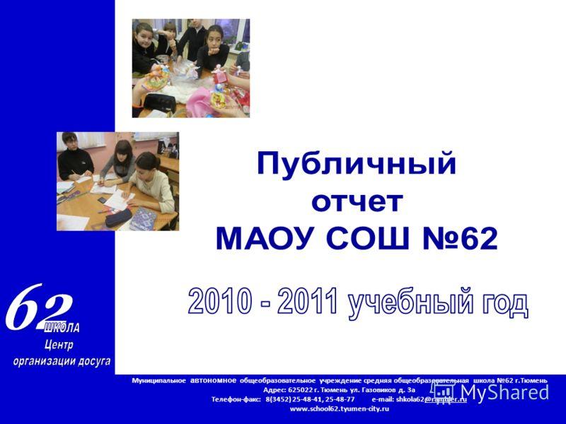 Муниципальное автономное общеобразовательное учреждение средняя общеобразовательная школа 62 г.Тюмень Адрес: 625022 г. Тюмень ул. Газовиков д. 3а Телефон-факс: 8(3452) 25-48-41, 25-48-77 e-mail: shkola62@rambler.ru www.school62.tyumen-city.ru