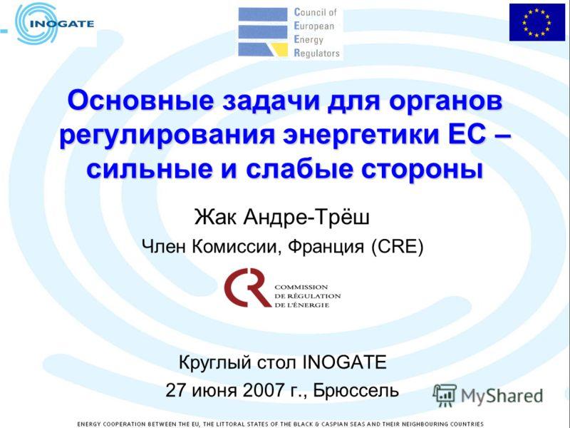 Основные задачи для органов регулирования энергетики ЕС – сильные и слабые стороны Жак Андре-Трёш Член Комиссии, Франция (CRE) Круглый стол INOGATE 27 июня 2007 г., Брюссель
