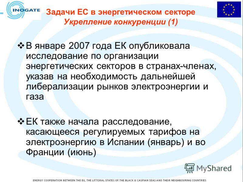 Задачи ЕС в энергетическом секторе Укрепление конкуренции (1) В январе 2007 года ЕК опубликовала исследование по организации энергетических секторов в странах-членах, указав на необходимость дальнейшей либерализации рынков электроэнергии и газа ЕК та