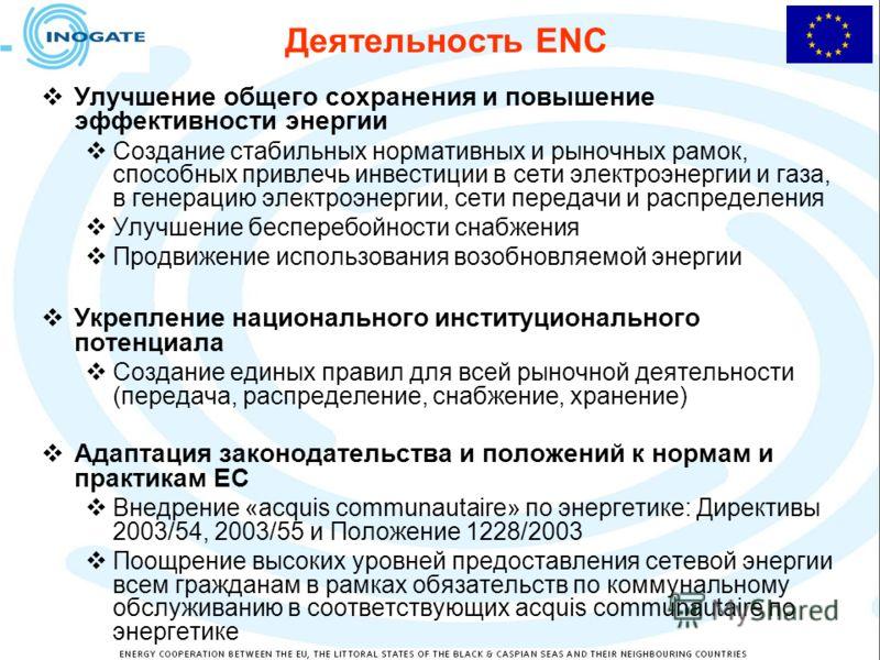 Деятельность ENC Улучшение общего сохранения и повышение эффективности энергии Создание стабильных нормативных и рыночных рамок, способных привлечь инвестиции в сети электроэнергии и газа, в генерацию электроэнергии, сети передачи и распределения Улу