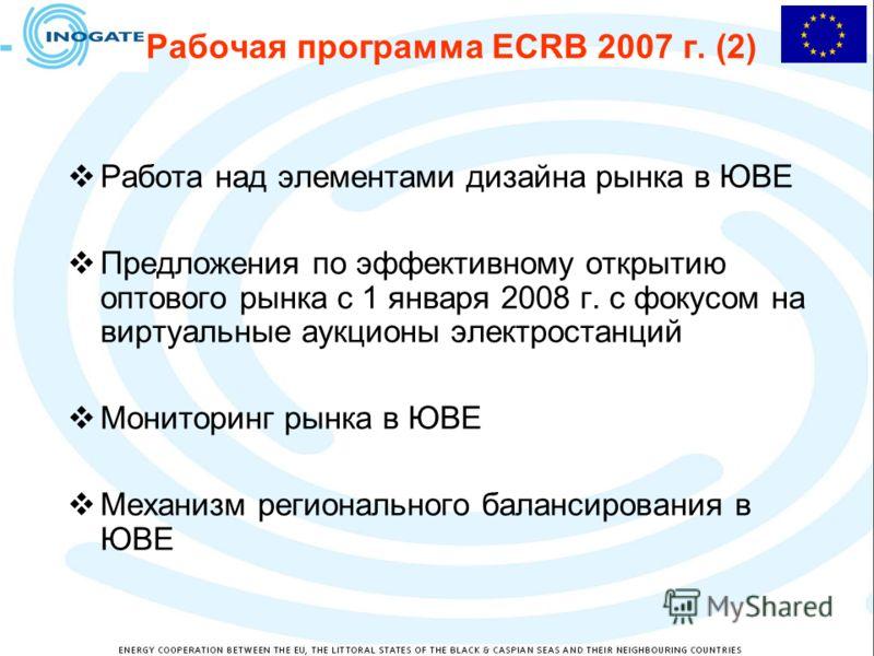 Рабочая программа ECRB 2007 г. (2) Работа над элементами дизайна рынка в ЮВЕ Предложения по эффективному открытию оптового рынка с 1 января 2008 г. с фокусом на виртуальные аукционы электростанций Мониторинг рынка в ЮВЕ Механизм регионального баланси