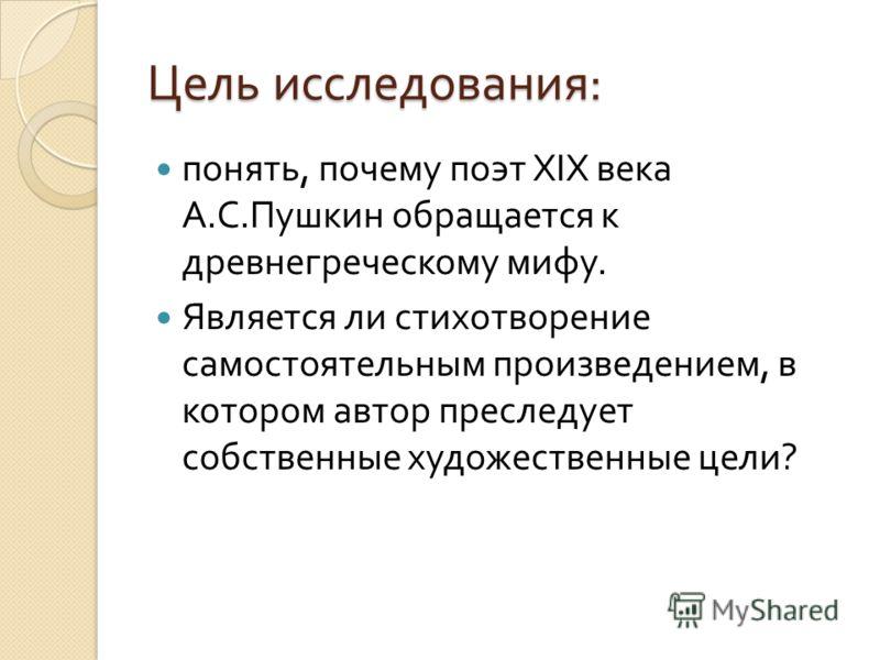 Цель исследования : понять, почему поэт XIX века А. С. Пушкин обращается к древнегреческому мифу. Является ли стихотворение самостоятельным произведением, в котором автор преследует собственные художественные цели ?