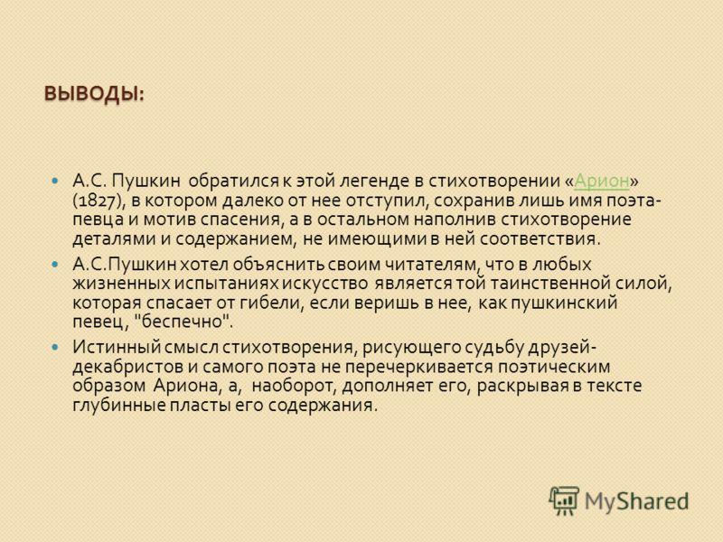 ВЫВОДЫ : А. С. Пушкин обратился к этой легенде в стихотворении « Арион » (1827), в котором далеко от нее отступил, сохранив лишь имя поэта - певца и мотив спасения, а в остальном наполнив стихотворение деталями и содержанием, не имеющими в ней соотве
