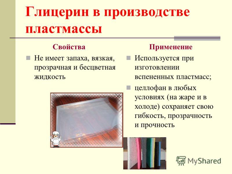 Глицерин в производстве пластмассы Свойства Не имеет запаха, вязкая, прозрачная и бесцветная жидкость Применение Используется при изготовлении вспененных пластмасс; целлофан в любых условиях (на жаре и в холоде) сохраняет свою гибкость, прозрачность