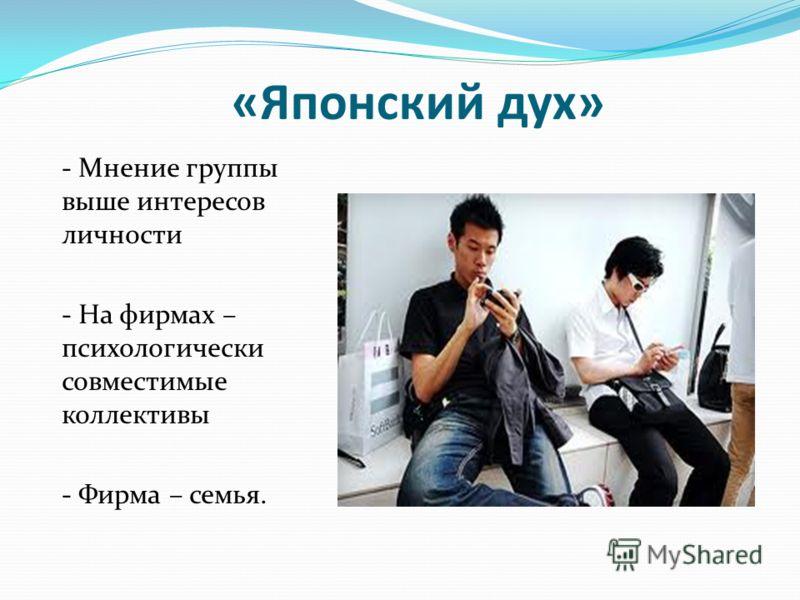 «Японский дух» - Мнение группы выше интересов личности - На фирмах – психологически совместимые коллективы - Фирма – семья.