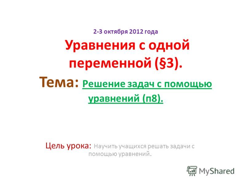 2-3 октября 2012 года Уравнения с одной переменной (§3). Тема: Решение задач с помощью уравнений (п8). Цель урока: Научить учащихся решать задачи с помощью уравнений.