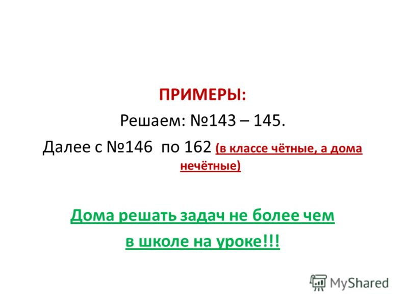 ПРИМЕРЫ: Решаем: 143 – 145. Далее с 146 по 162 (в классе чётные, а дома нечётные) Дома решать задач не более чем в школе на уроке!!!