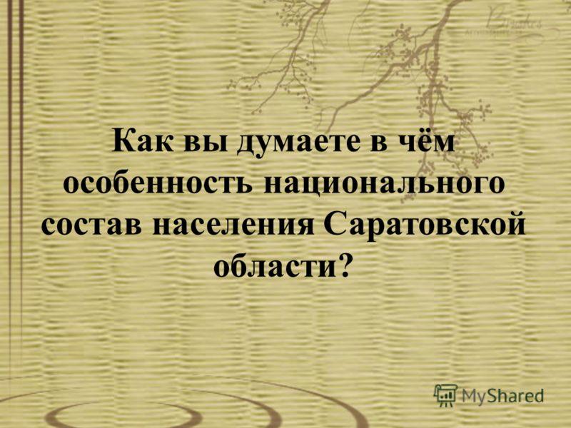 Как вы думаете в чём особенность национального состав населения Саратовской области?