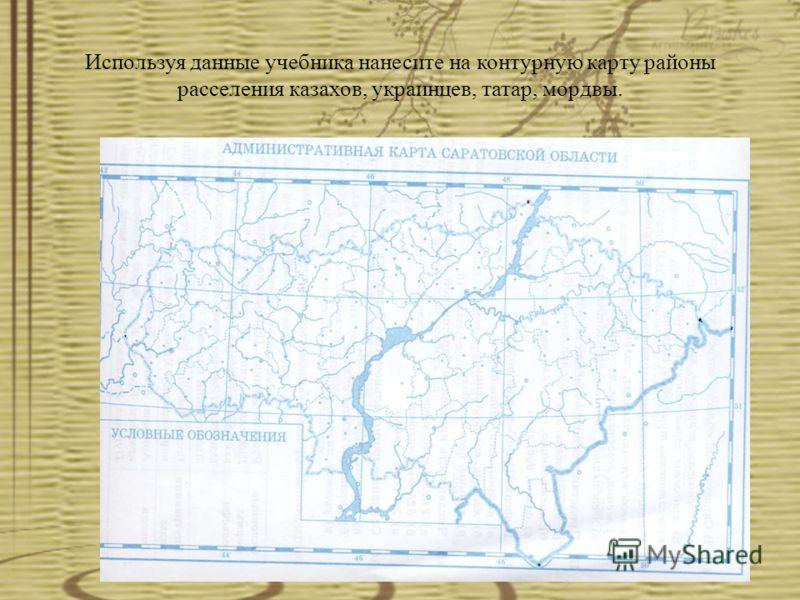 Используя данные учебника нанесите на контурную карту районы расселения казахов, украинцев, татар, мордвы.