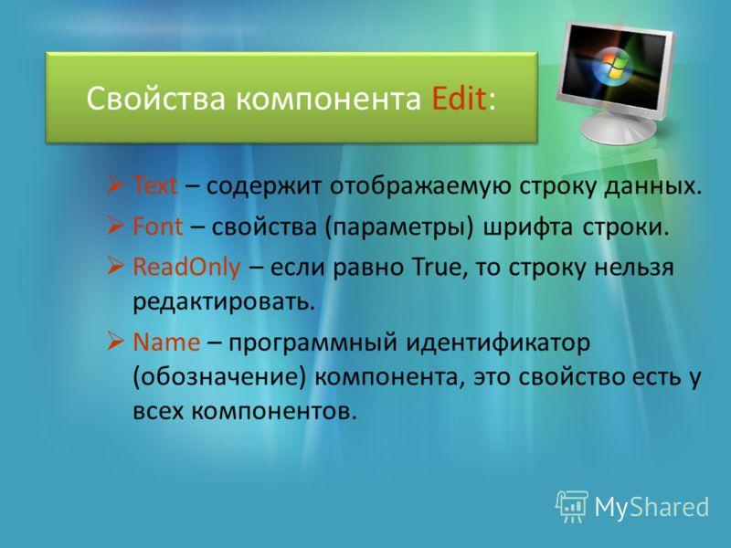 Свойства компонента Edit: Text – содержит отображаемую строку данных. Font – свойства (параметры) шрифта строки. ReadOnly – если равно True, то строку нельзя редактировать. Name – программный идентификатор (обозначение) компонента, это свойство есть