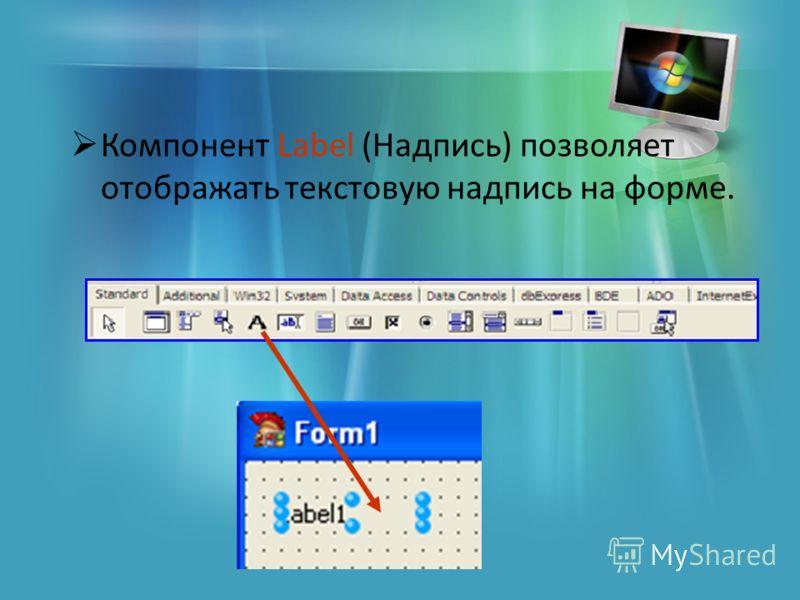 Компонент Label (Надпись) позволяет отображать текстовую надпись на форме.