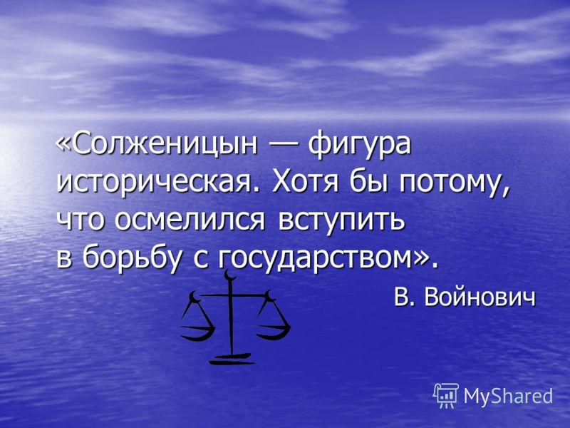 «Солженицын фигура историческая. Хотя бы потому, что осмелился вступить в борьбу с государством». В. Войнович