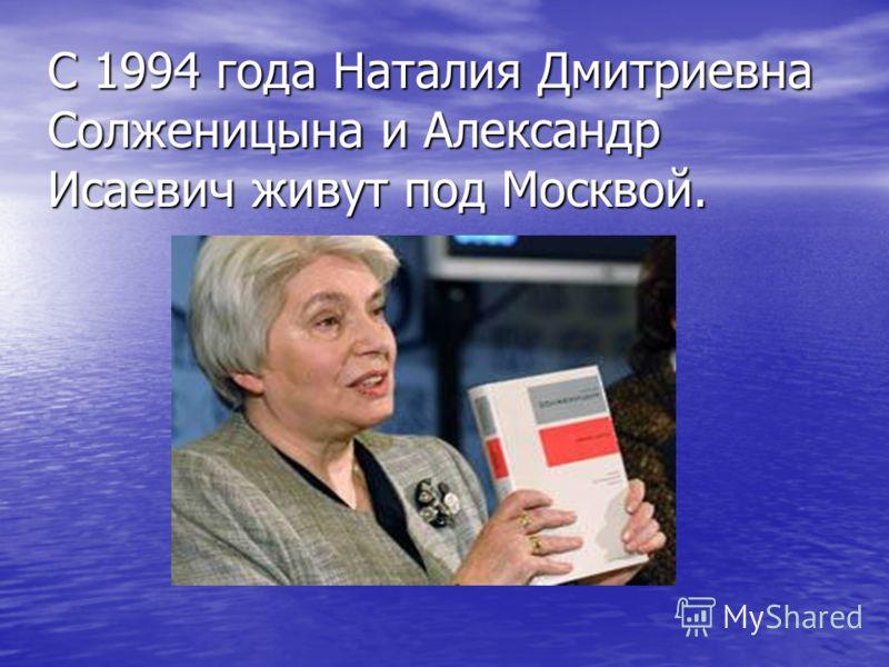 С 1994 года Наталия Дмитриевна Солженицына и Александр Исаевич живут под Москвой.