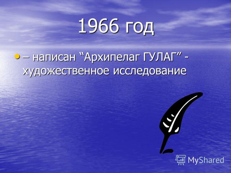 1966 год – написан Архипелаг ГУЛАГ - художественное исследование – написан Архипелаг ГУЛАГ - художественное исследование
