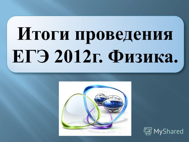 Итоги проведения ЕГЭ 2012г. Физика.