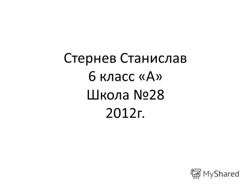 Стернев Станислав 6 класс «А» Школа 28 2012г.
