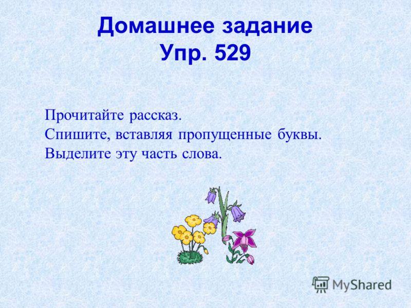 Домашнее задание Упр. 529 Прочитайте рассказ. Спишите, вставляя пропущенные буквы. Выделите эту часть слова.