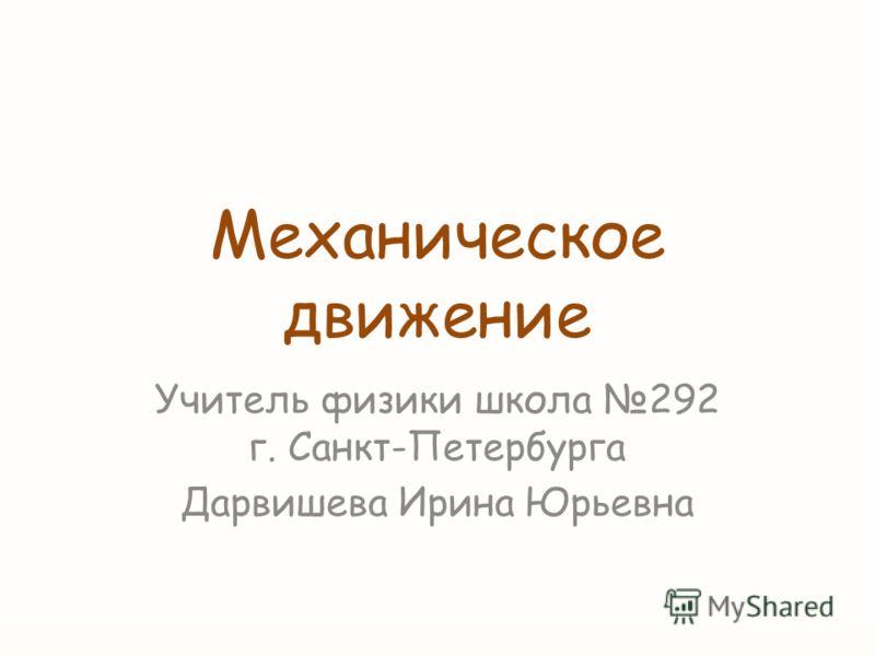 Механическое движение Учитель физики школа 292 г. Санкт-Петербурга Дарвишева Ирина Юрьевна