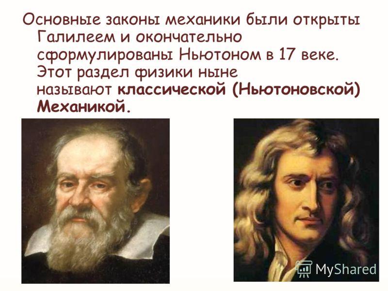 Основные законы механики были открыты Галилеем и окончательно сформулированы Ньютоном в 17 веке. Этот раздел физики ныне называют классической (Ньютоновской) Механикой.