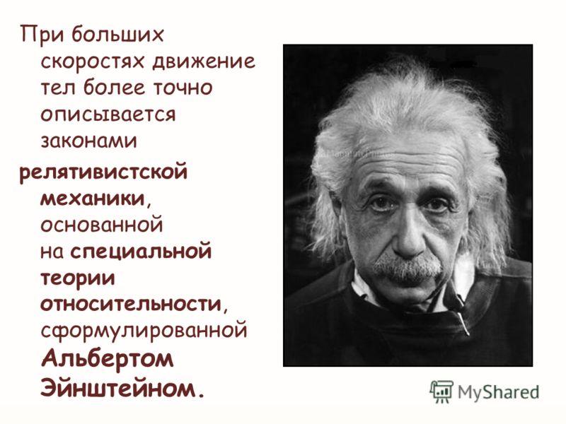 При больших скоростях движение тел более точно описывается законами релятивистской механики, основанной на специальной теории относительности, сформулированной Альбертом Эйнштейном.